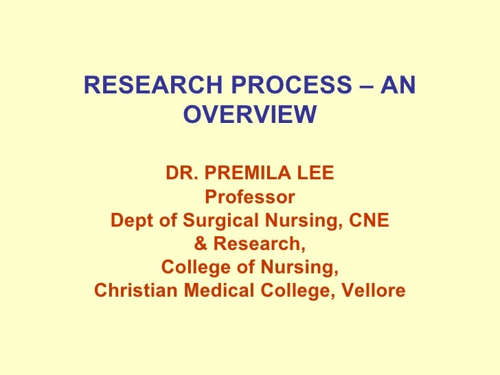 RESEARCH PROCESS – AN OVERVIEW DR. PREMILA LEE Professor Dept of Surgical Nursing, CNE & Research, College of Nursing, Chr...