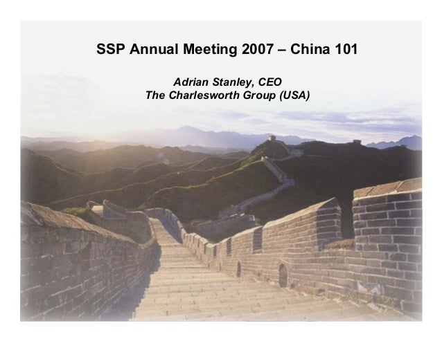 SSP Annual Meeting 2007 – China 101           Adrian Stanley, CEO      The Charlesworth Group (USA)