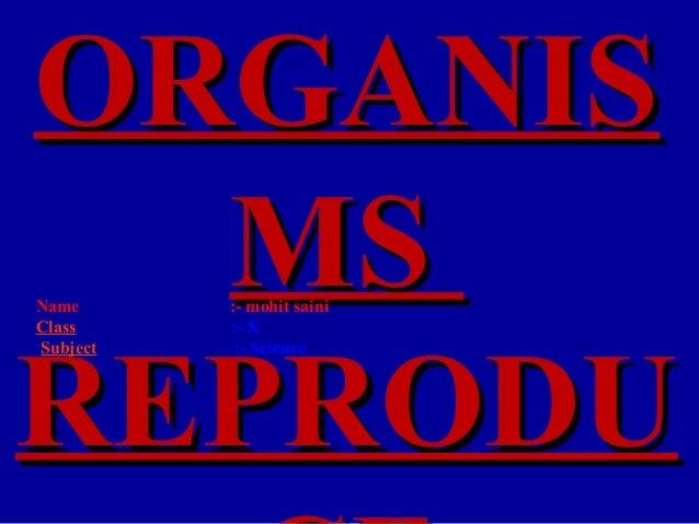 ORGANIS  MSNameClass          :- mohit saini          :- XREPRODUSubject    :- Science