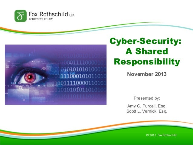 Cyber-Security: A Shared Responsibility November 2013  Presented by: Amy C. Purcell, Esq. Scott L. Vernick, Esq.  © 2013 F...
