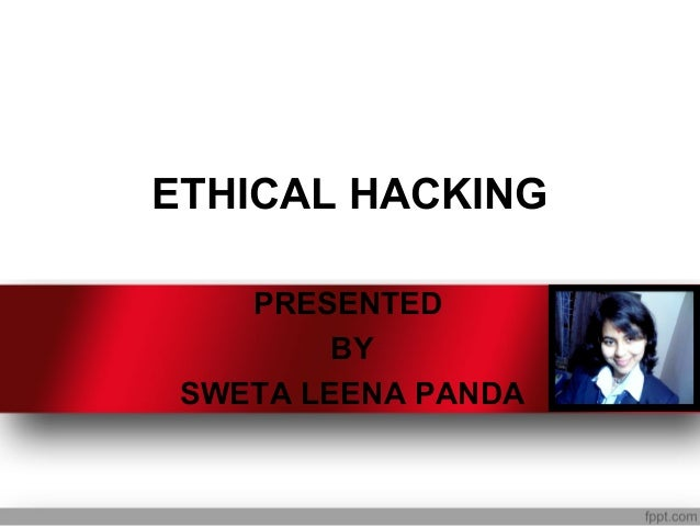 ETHICAL HACKING    PRESENTED         BY SWETA LEENA PANDA