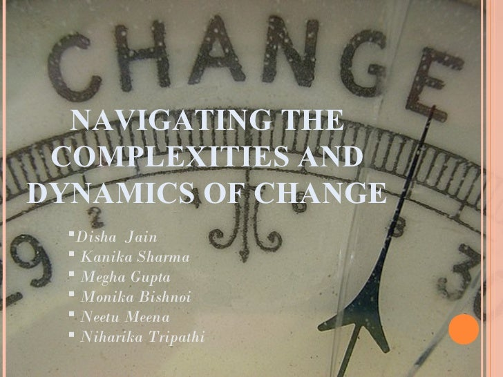 NAVIGATING THE COMPLEXITIES ANDDYNAMICS OF CHANGE  Disha Jain   Kanika Sharma   Megha Gupta   Monika Bishnoi   Neetu ...