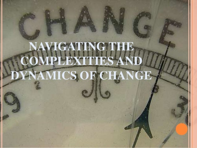 NAVIGATING THE COMPLEXITIES AND DYNAMICS OF CHANGE