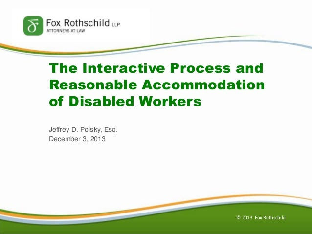 The Interactive Process and Reasonable Accommodation of Disabled Workers Jeffrey D. Polsky, Esq. December 3, 2013  © 2013 ...