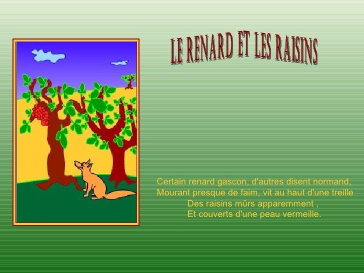 Certain renard gascon, dautres disent normand,Mourant presque de faim, vit au haut dune treille        Des raisins mûrs ap...