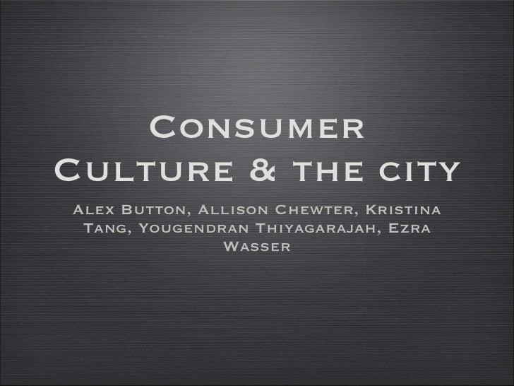 Consumer Culture & the city <ul><li>Alex Button, Allison Chewter, Kristina Tang, Yougendran Thiyagarajah, Ezra Wasser </li...