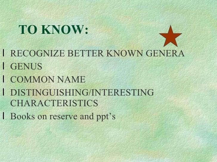 TO KNOW: <ul><li>RECOGNIZE BETTER KNOWN GENERA  </li></ul><ul><li>GENUS </li></ul><ul><li>COMMON NAME </li></ul><ul><li>DI...