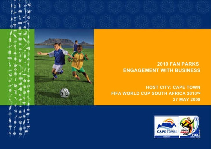 2010 FAN PARKS  ENGAGEMENT WITH BUSINESS HOST CITY: CAPE TOWN FIFA WORLD CUP SOUTH AFRICA 2010  27 MAY 2008