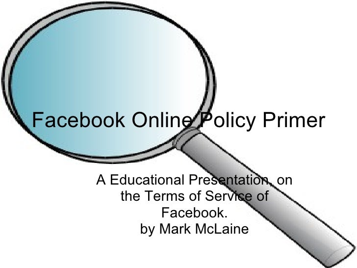A Educational Presentation, on the Terms of Service of Facebook. by Mark McLaine Facebook Online Policy Primer