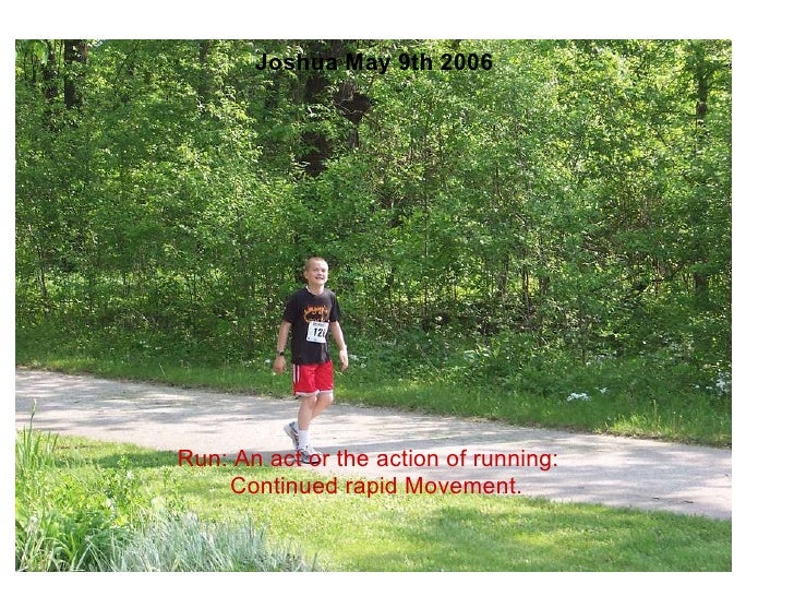 Joshua May 9th 2006               Run: An act or the action of running:    Continued rapid Moveme...