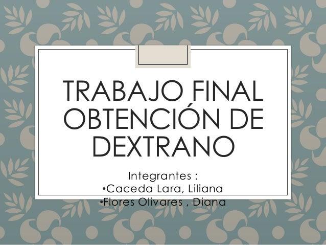 TRABAJO FINAL OBTENCIÓN DE DEXTRANO Integrantes : •Caceda Lara, Liliana •Flores Olivares , Diana