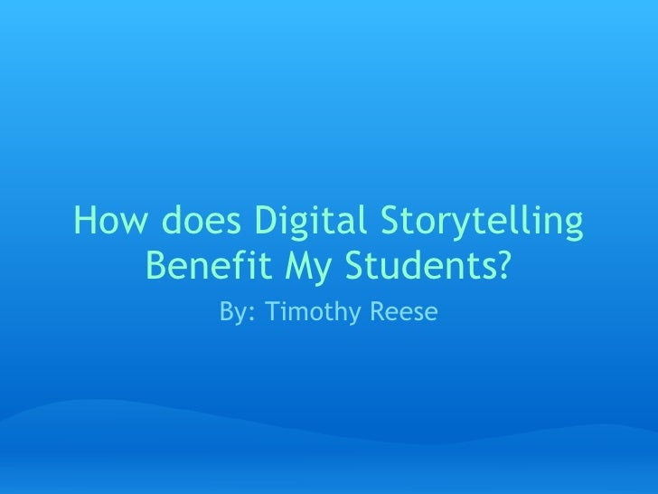 How does Digital Storytelling Benefit My Students? By: Timothy Reese