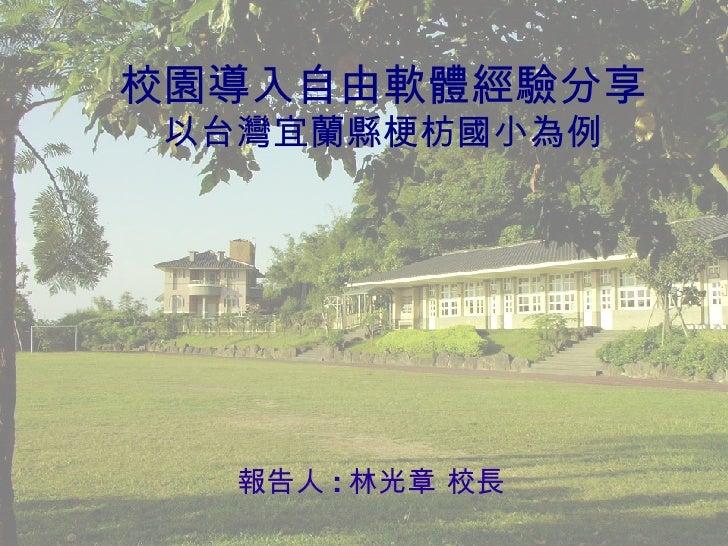 校園導入自由軟體經驗分享 以台灣宜蘭縣梗枋國小為例 <ul><ul><li>報告人 : 林光章 校長 </li></ul></ul>
