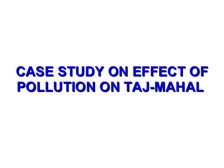 case study on taj mahal due to air pollution In this case a petition was filed by the famous environmental lawyer mc mehta regarding the threat to the deteriorating beauty of taj mahal environmental.