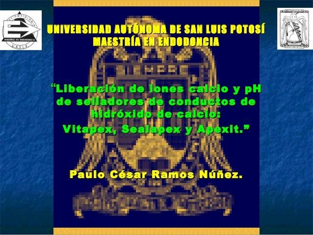 """UNIVERSIDAD AUTÓNOMA DE SAN LUIS POTOSÍ        MAESTRÍA EN ENDODONCIA""""Liberación de iones calcio y pH de sellador es de co..."""