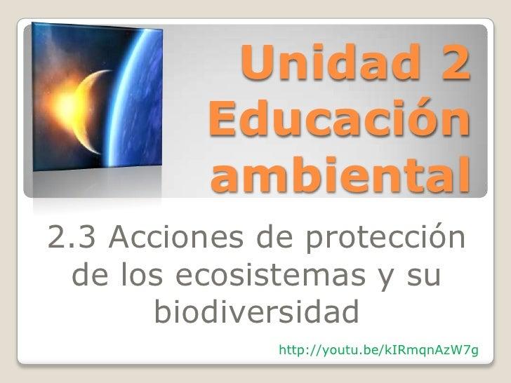 Unidad 2         Educación         ambiental2.3 Acciones de protección de los ecosistemas y su      biodiversidad         ...