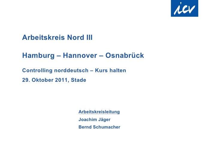 Arbeitskreis Nord IIIHamburg – Hannover – OsnabrückControlling norddeutsch – Kurs halten29. Oktober 2011, Stade           ...