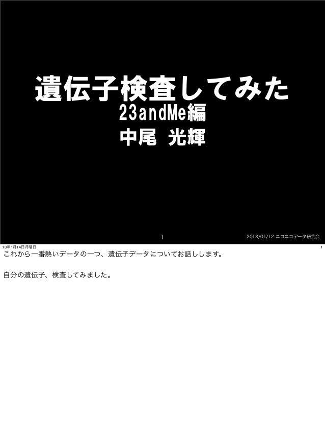 遺伝子検査してみた                   23andMe編                   中尾 光輝                      1            2013/01/12 ニコニコデータ研究会13年1月...