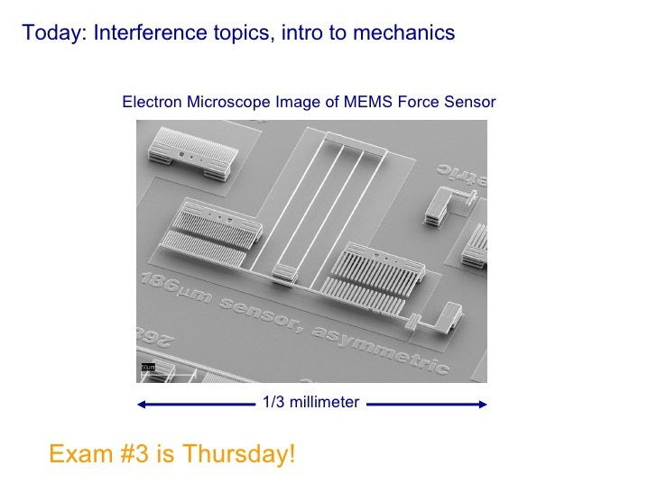 Today: Interference topics, intro to mechanics Exam #3 is Thursday! 1/3 millimeter Electron Microscope Image of MEMS Force...