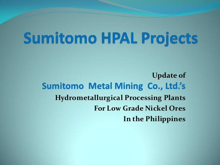 Update ofSumitomo Metal Mining Co., Ltd.'s  Hydrometallurgical Processing Plants           For Low Grade Nickel Ores      ...