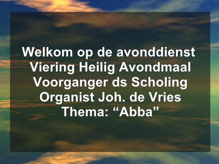 """Welkom op de avonddienst  Viering Heilig Avondmaal Voorganger ds Scholing Organist Joh. de Vries Thema: """"Abba"""""""