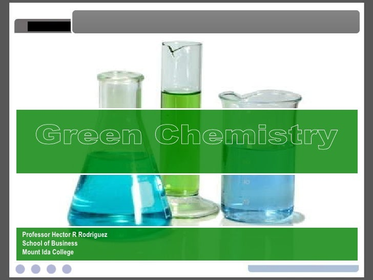 Green Chemistry Green Chemistry Professor Hector R Rodriguez School of Business Mount Ida College