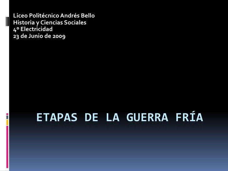 Etapas de la Guerra Fría<br />Liceo Politécnico Andrés Bello<br />Historia y Ciencias Sociales<br />4º Electricidad<br />2...