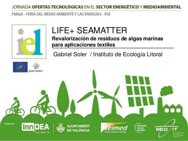 LIFE+ SEAMATTER Revalorización de residuos de algas marinas para aplicaciones textiles  Gabriel Soler / Instituto de Ecolo...