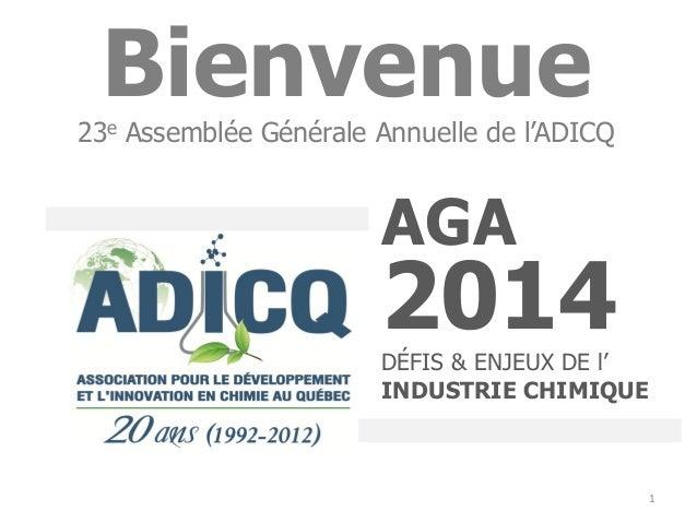 1 AGA 2014DÉFIS & ENJEUX DE l' INDUSTRIE CHIMIQUE Bienvenue23e Assemblée Générale Annuelle de l'ADICQ