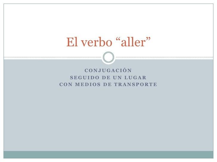 """Conjugación<br />Seguido de un lugar<br />Con medios de transporte<br />El verbo """"aller""""<br />"""