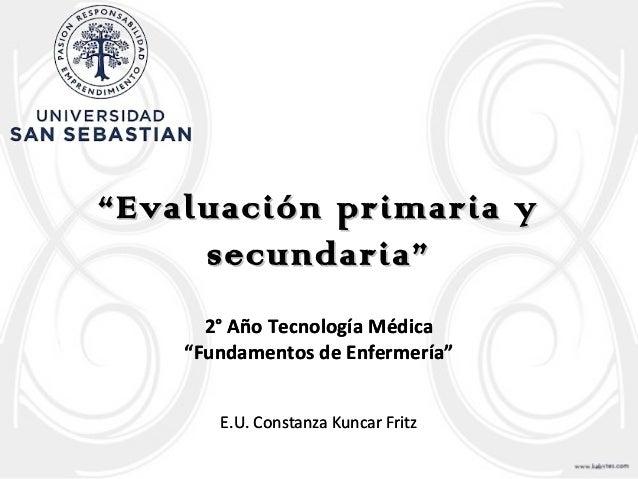 """""""""""Evaluación primaria yEvaluación primaria y secundaria""""secundaria"""" 2° Año Tecnología Médica """"Fundamentos de Enfermería"""" E..."""