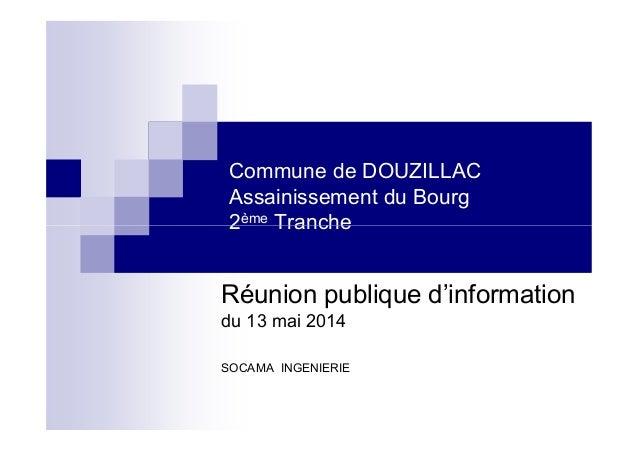 Commune de DOUZILLAC Assainissement du Bourg 2ème Tranche2ème Tranche Réunion publique d'information du 13 mai 2014 SOCAMA...