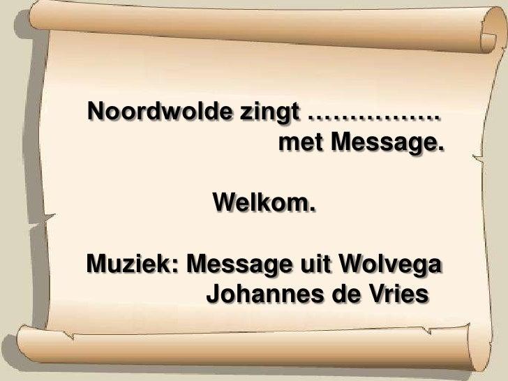 Noordwolde zingt …………….      met Message.Welkom. Muziek: Message uit Wolvega        Johannes de Vries<br />