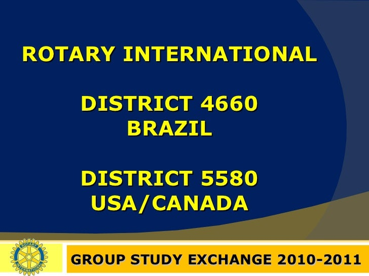 ROTARY INTERNATIONAL DISTRICT 4660 BRAZIL DISTRICT 5580 USA/CANADA GROUP STUDY EXCHANGE 2010-2011