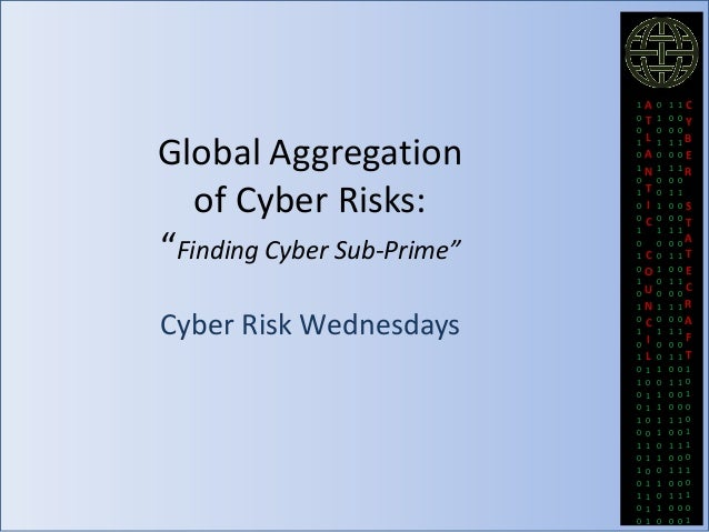 "Global Aggregation of Cyber Risks: ""Finding Cyber Sub-Prime"" Cyber Risk Wednesdays  1 0 0 1 0 1 0 1 0 0 1 0 1 0 1 0 1 0 1 ..."