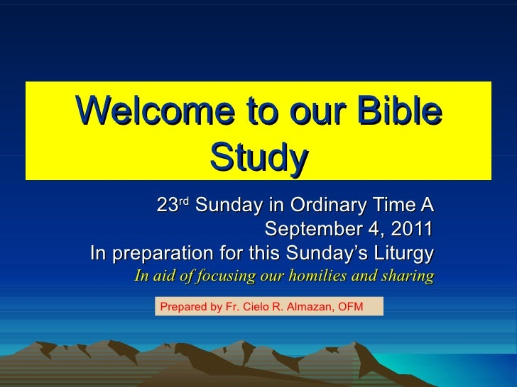 Welcome to our Bible Study 23 rd  Sunday in Ordinary Time A September 4, 2011 In preparation for this Sunday's Liturgy In ...