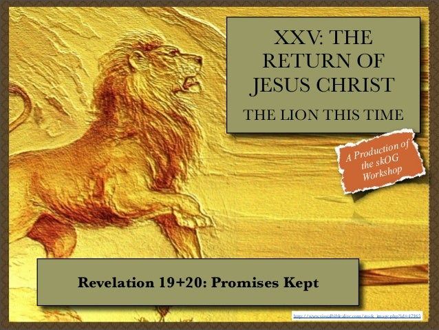 XXV: THE RETURN OF JESUS CHRIST THE LION THIS TIME f tion o c Produ OG A the sk op orksh W  Revelation 19+20: Promises Kep...