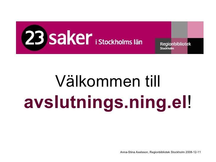 Välkommen till   avslutnings.ning.el ! Anna-Stina Axelsson, Regionbibliotek Stockholm 2008-12-11