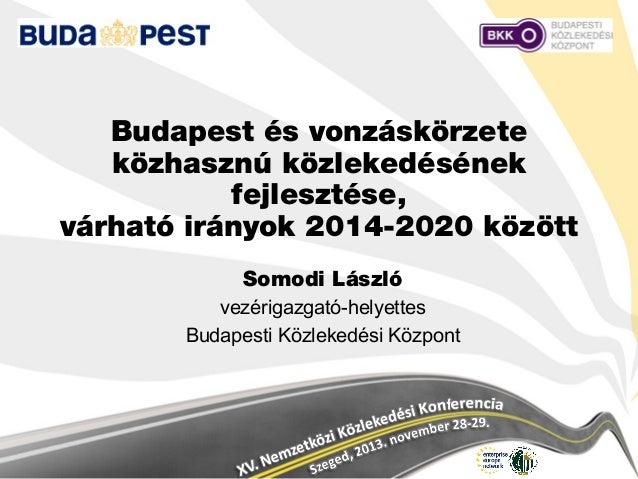 Budapest és vonzáskörzete közhasznú közlekedésének fejlesztése, várható irányok 2014-2020 között Somodi László vezérigazga...
