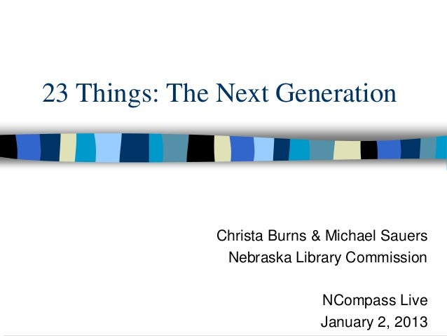 23 Things: The Next Generation              Christa Burns & Michael Sauers               Nebraska Library Commission      ...