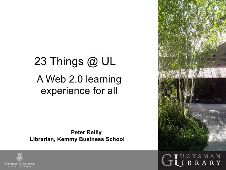 23 Things @ UL  A Web 2.0 learning experience for all Peter Reilly  Librarian, Kemmy Business School