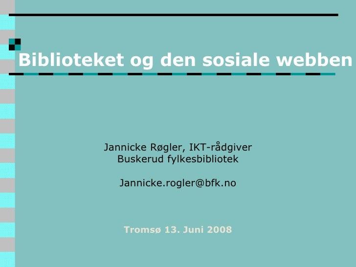 Biblioteket og den sosiale webben Jannicke Røgler, IKT-rådgiver Buskerud fylkesbibliotek [email_address] Tromsø 13. Juni 2...