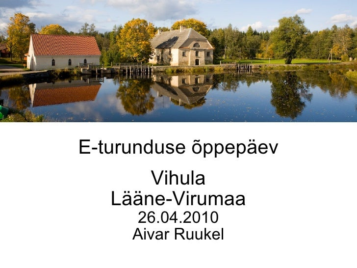 E-turunduse õppepäev Vihula Lääne-Virumaa 26.04.2010 Aivar Ruukel