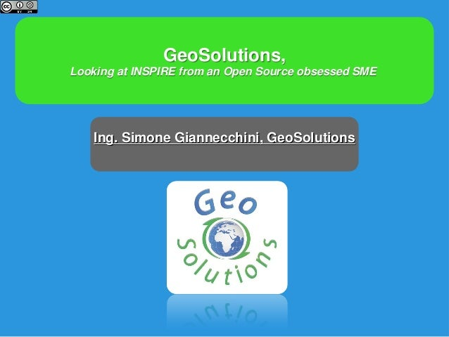 GeoSolutions, Looking at INSPIRE from an Open Source obsessed SME Ing. Simone Giannecchini, GeoSolutions