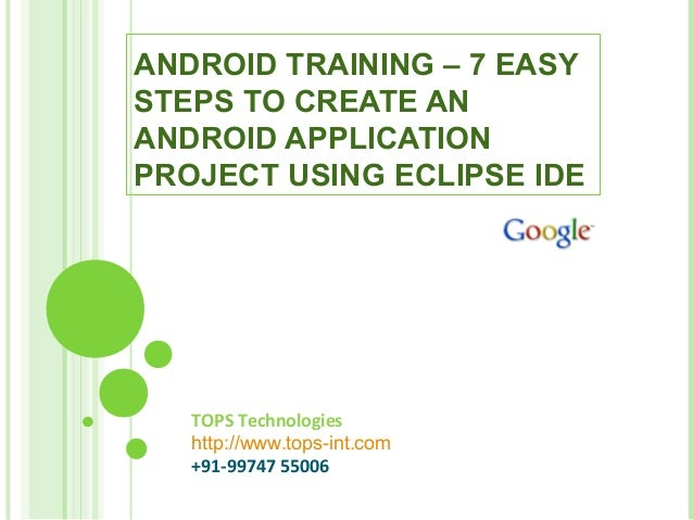 TOPS Technologies http://www.tops-int.com +91-99747 55006 ANDROID TRAINING – 7 EASY STEPS TO CREATE AN ANDROID APPLICATION...