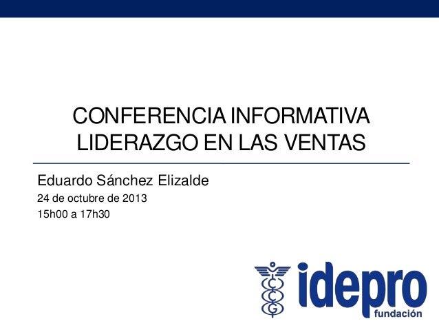 CONFERENCIA INFORMATIVA LIDERAZGO EN LAS VENTAS Eduardo Sánchez Elizalde 24 de octubre de 2013 15h00 a 17h30