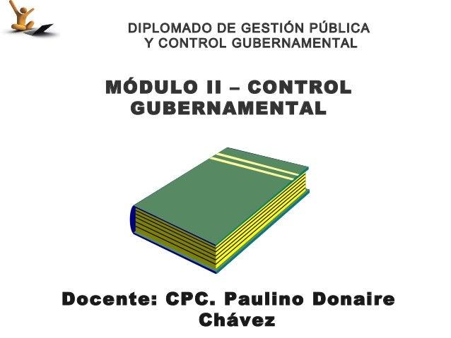 DIPLOMADO DE GESTIÓN PÚBLICA       Y CONTROL GUBERNAMENTAL   MÓDULO II – CONTROL    GUBERNAMENTALDocente: CPC. Paulino Don...
