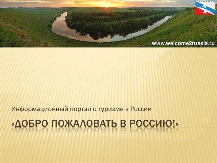 «Добро пожаловать в россию!»<br />Информационный портал о туризме в России<br />www.welcome2russia.ru<br />
