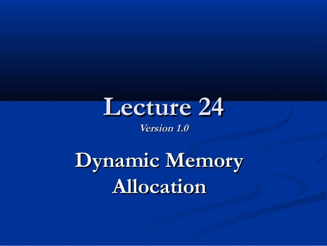 Lecture 24Lecture 24 Version 1.0Version 1.0 Dynamic MemoryDynamic Memory AllocationAllocation
