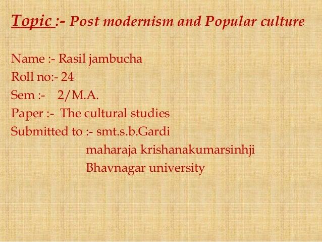 Topic :- Post modernism and Popular culture Name :- Rasil jambucha Roll no:- 24 Sem :- 2/M.A. Paper :- The cultural studie...